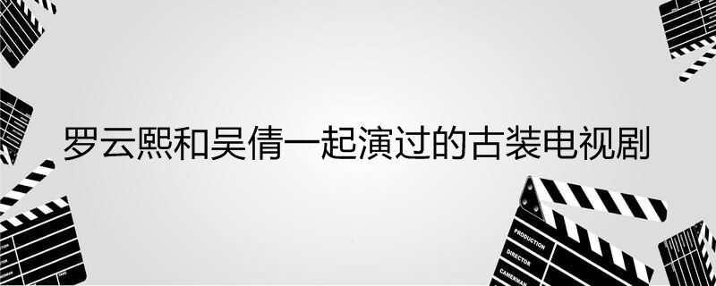 罗云熙和吴倩一起演过的古装电视剧