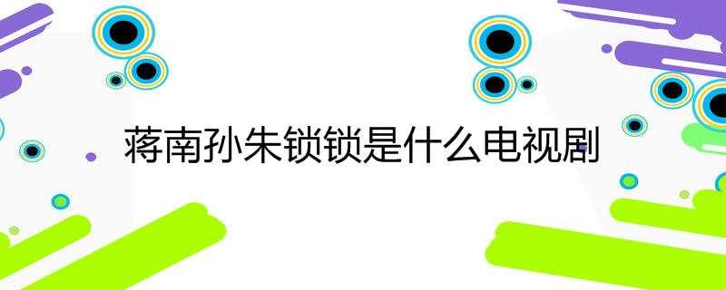 蒋南孙朱锁锁是什么电视剧
