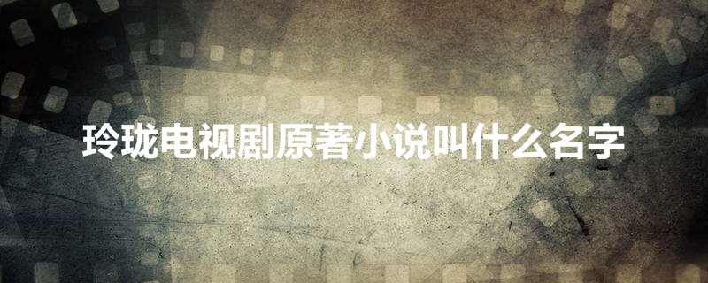 玲珑电视剧原著小说叫什么名字