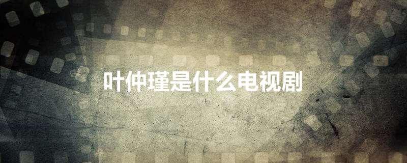 叶仲瑾是什么电视剧