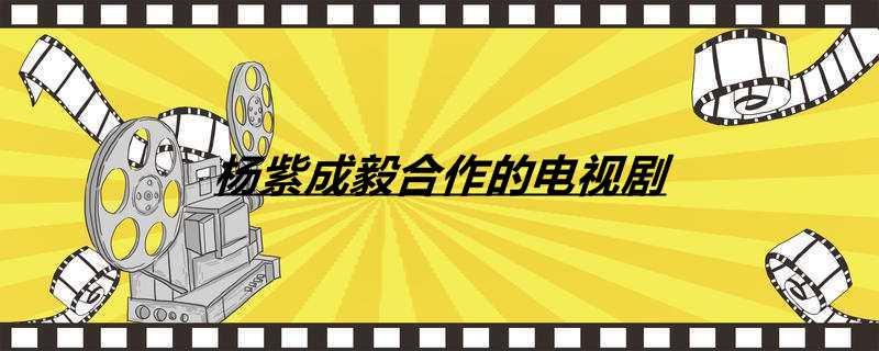 杨紫成毅合作的电视剧