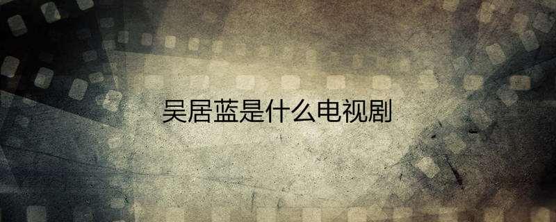 吴居蓝是什么电视剧