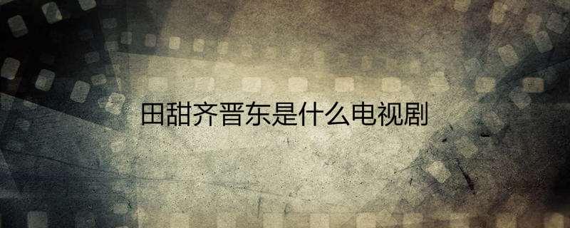 田甜齐晋东是什么电视剧