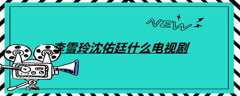 李雪玲沈佑廷什么电视剧
