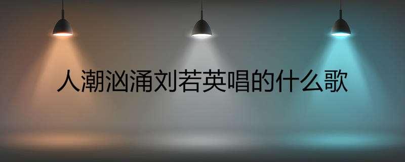 人潮汹涌刘若英唱的什么歌