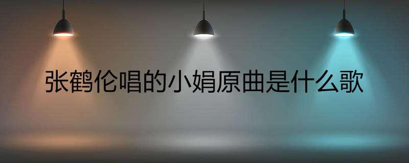 张鹤伦唱的小娟原曲是什么歌