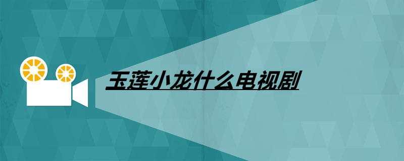 玉莲小龙什么电视剧