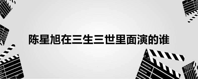 陈星旭在三生三世里面演的谁