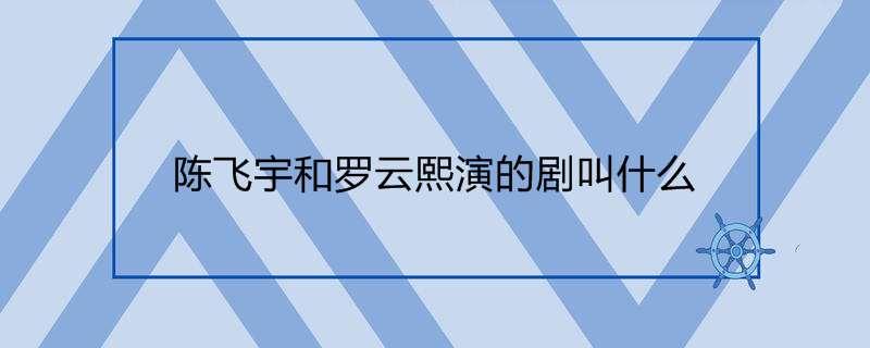 陈飞宇和罗云熙演的剧叫什么
