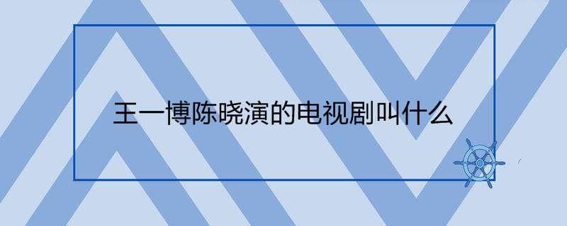 王一博陈晓演的电视剧叫什么