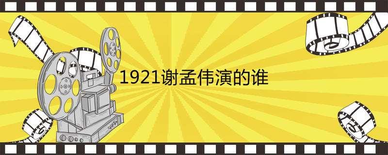 1921谢孟伟演的谁